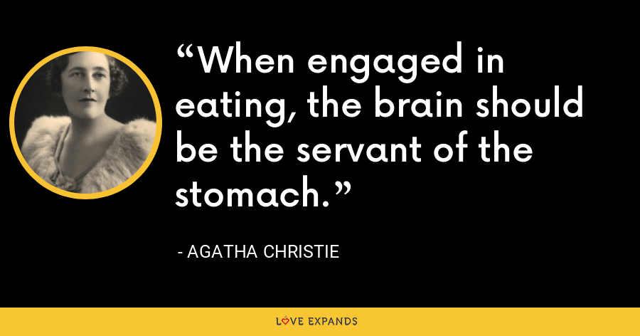 When engaged in eating, the brain should be the servant of the stomach. - Agatha Christie