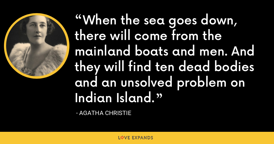When the sea goes down, there will come from the mainland boats and men. And they will find ten dead bodies and an unsolved problem on Indian Island. - Agatha Christie