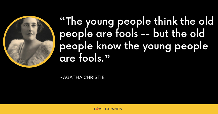 The young people think the old people are fools -- but the old people know the young people are fools. - Agatha Christie
