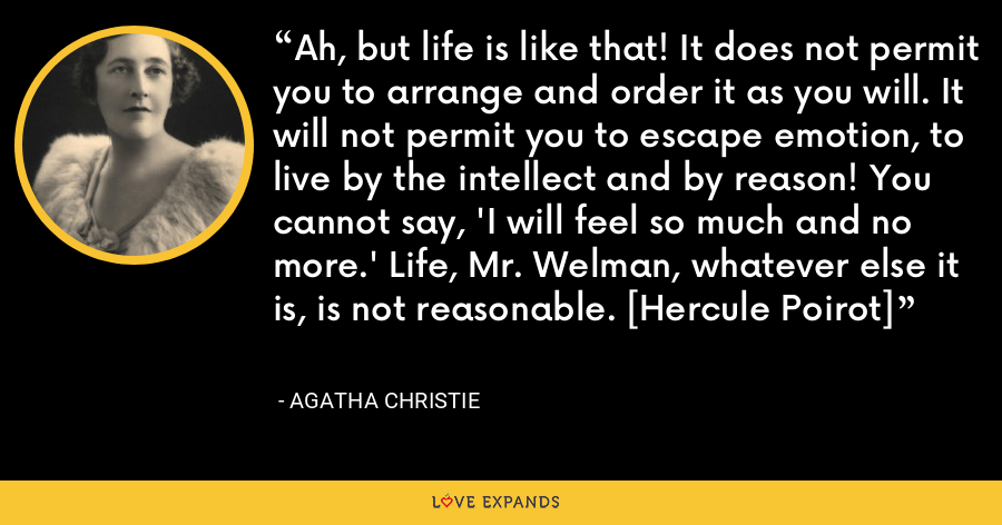 Ah, but life is like that! It does not permit you to arrange and order it as you will. It will not permit you to escape emotion, to live by the intellect and by reason! You cannot say, 'I will feel so much and no more.' Life, Mr. Welman, whatever else it is, is not reasonable. [Hercule Poirot] - Agatha Christie