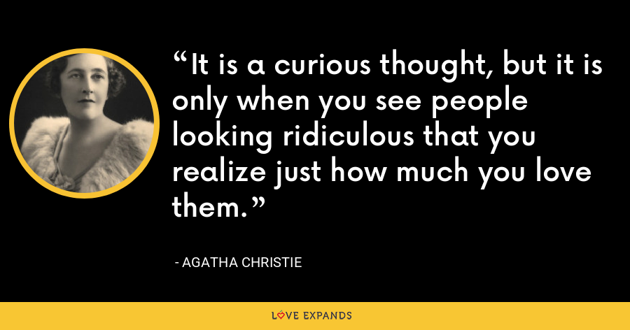 It is a curious thought, but it is only when you see people looking ridiculous that you realize just how much you love them. - Agatha Christie