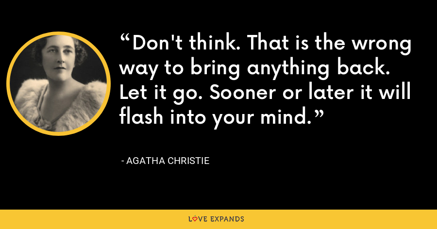 Don't think. That is the wrong way to bring anything back. Let it go. Sooner or later it will flash into your mind. - Agatha Christie