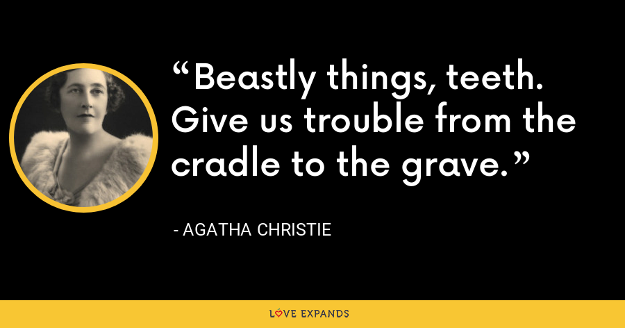 Beastly things, teeth. Give us trouble from the cradle to the grave. - Agatha Christie