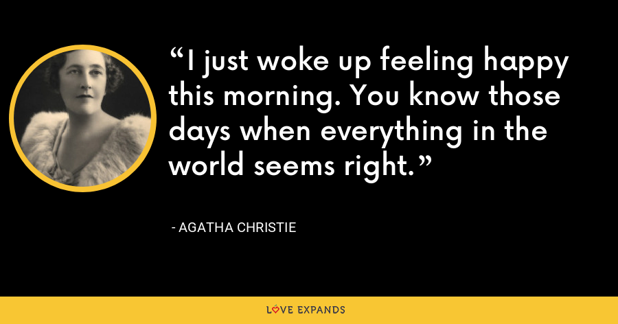 I just woke up feeling happy this morning. You know those days when everything in the world seems right. - Agatha Christie