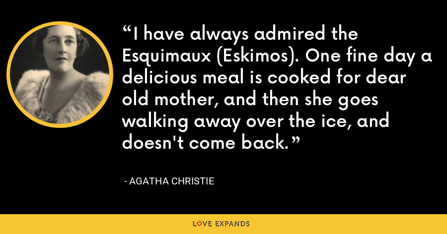 I have always admired the Esquimaux (Eskimos). One fine day a delicious meal is cooked for dear old mother, and then she goes walking away over the ice, and doesn't come back. - Agatha Christie
