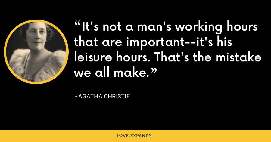 It's not a man's working hours that are important--it's his leisure hours. That's the mistake we all make. - Agatha Christie