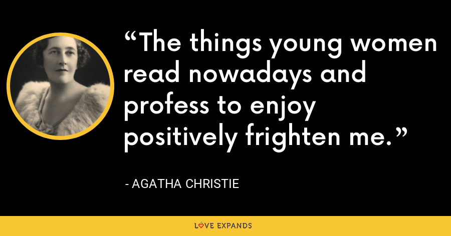 The things young women read nowadays and profess to enjoy positively frighten me. - Agatha Christie