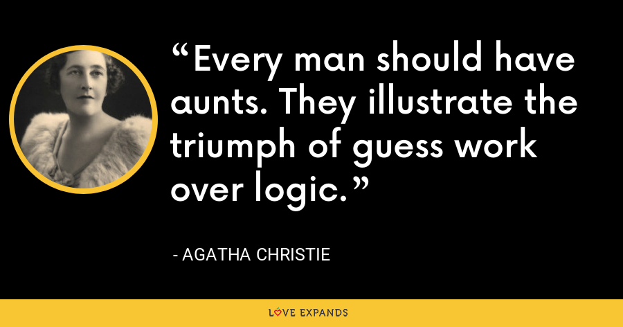 Every man should have aunts. They illustrate the triumph of guess work over logic. - Agatha Christie