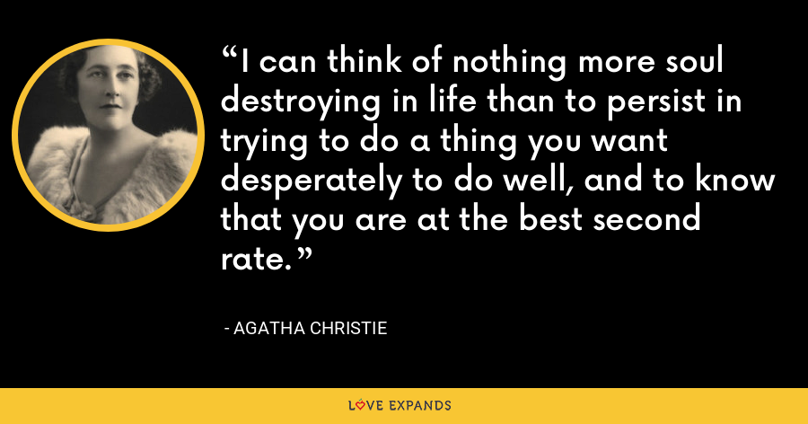 I can think of nothing more soul destroying in life than to persist in trying to do a thing you want desperately to do well, and to know that you are at the best second rate. - Agatha Christie