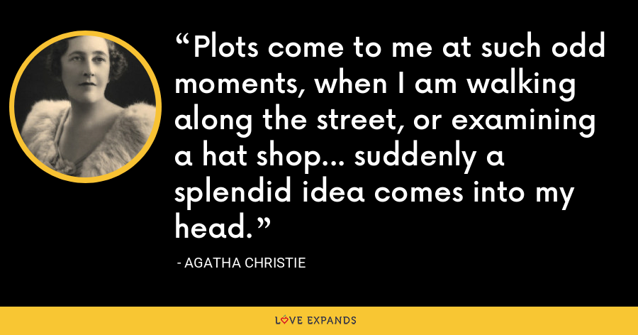 Plots come to me at such odd moments, when I am walking along the street, or examining a hat shop… suddenly a splendid idea comes into my head. - Agatha Christie