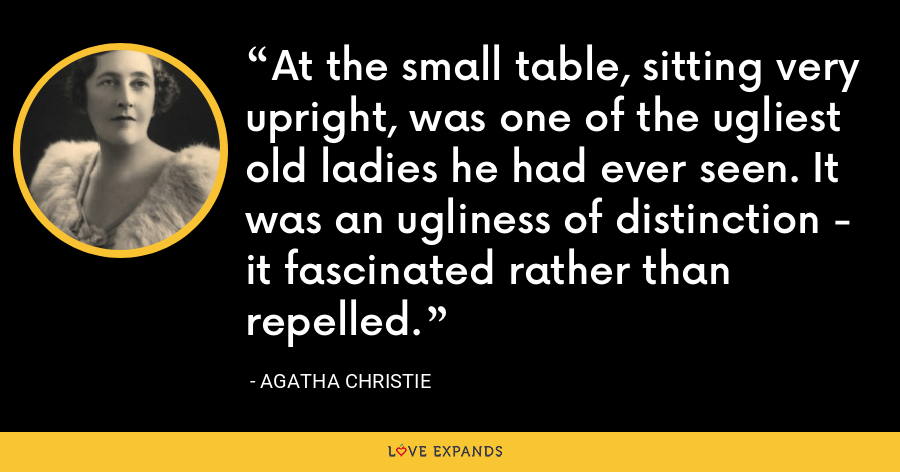 At the small table, sitting very upright, was one of the ugliest old ladies he had ever seen. It was an ugliness of distinction - it fascinated rather than repelled. - Agatha Christie