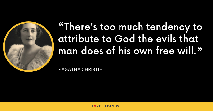 There's too much tendency to attribute to God the evils that man does of his own free will. - Agatha Christie