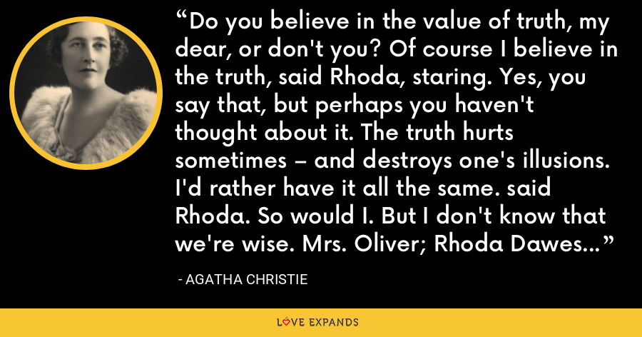 Do you believe in the value of truth, my dear, or don't you? Of course I believe in the truth, said Rhoda, staring. Yes, you say that, but perhaps you haven't thought about it. The truth hurts sometimes – and destroys one's illusions. I'd rather have it all the same. said Rhoda. So would I. But I don't know that we're wise. Mrs. Oliver; Rhoda Dawes - Agatha Christie