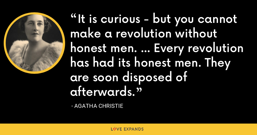 It is curious - but you cannot make a revolution without honest men. ... Every revolution has had its honest men. They are soon disposed of afterwards. - Agatha Christie