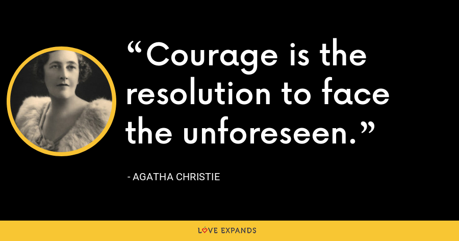 Courage is the resolution to face the unforeseen. - Agatha Christie