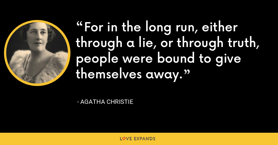 For in the long run, either through a lie, or through truth, people were bound to give themselves away. - Agatha Christie