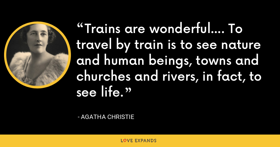Trains are wonderful.... To travel by train is to see nature and human beings, towns and churches and rivers, in fact, to see life. - Agatha Christie