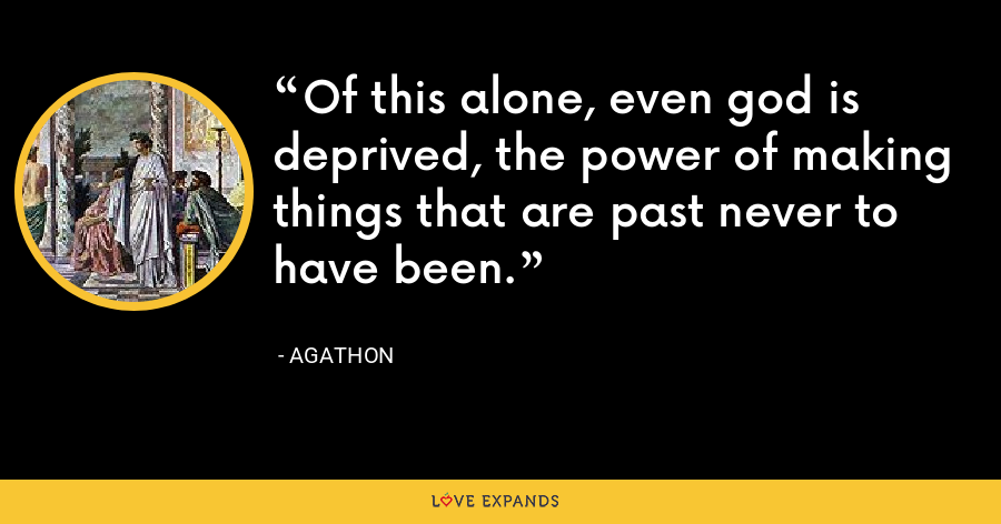 Of this alone, even god is deprived, the power of making things that are past never to have been. - Agathon