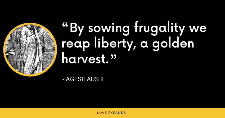 By sowing frugality we reap liberty, a golden harvest. - Agesilaus II