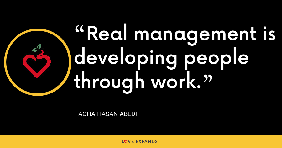 Real management is developing people through work. - Agha Hasan Abedi