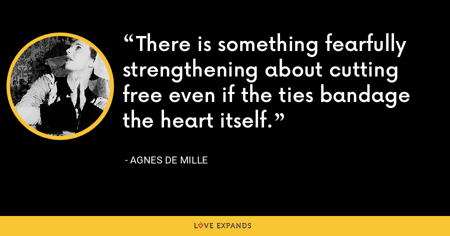 There is something fearfully strengthening about cutting free even if the ties bandage the heart itself. - Agnes de Mille