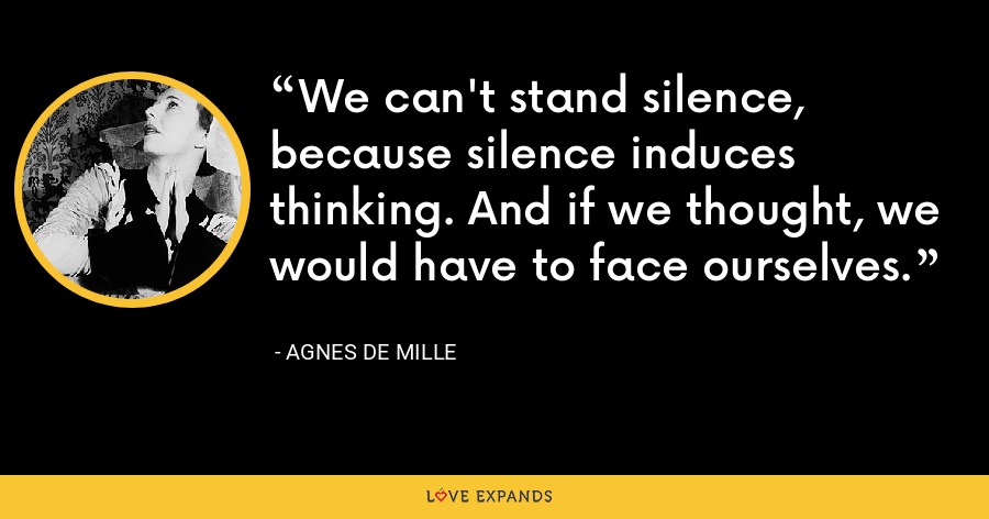 We can't stand silence, because silence induces thinking. And if we thought, we would have to face ourselves. - Agnes de Mille