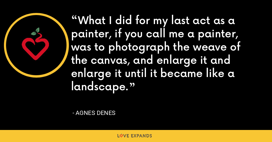 What I did for my last act as a painter, if you call me a painter, was to photograph the weave of the canvas, and enlarge it and enlarge it until it became like a landscape. - Agnes Denes
