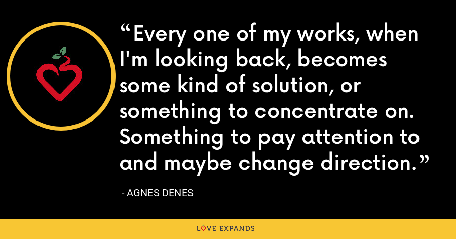 Every one of my works, when I'm looking back, becomes some kind of solution, or something to concentrate on. Something to pay attention to and maybe change direction. - Agnes Denes