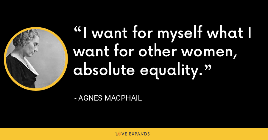 I want for myself what I want for other women, absolute equality. - Agnes Macphail