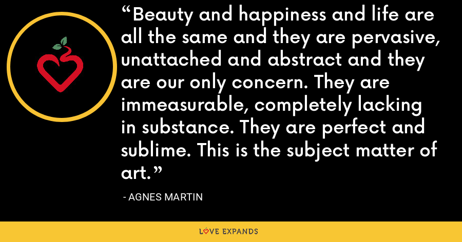 Beauty and happiness and life are all the same and they are pervasive, unattached and abstract and they are our only concern. They are immeasurable, completely lacking in substance. They are perfect and sublime. This is the subject matter of art. - Agnes Martin
