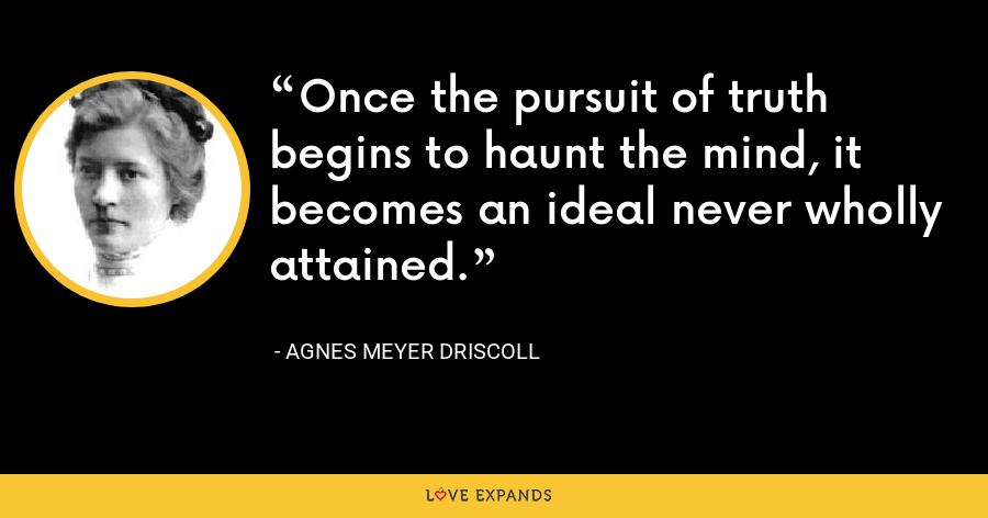 Once the pursuit of truth begins to haunt the mind, it becomes an ideal never wholly attained. - Agnes Meyer Driscoll