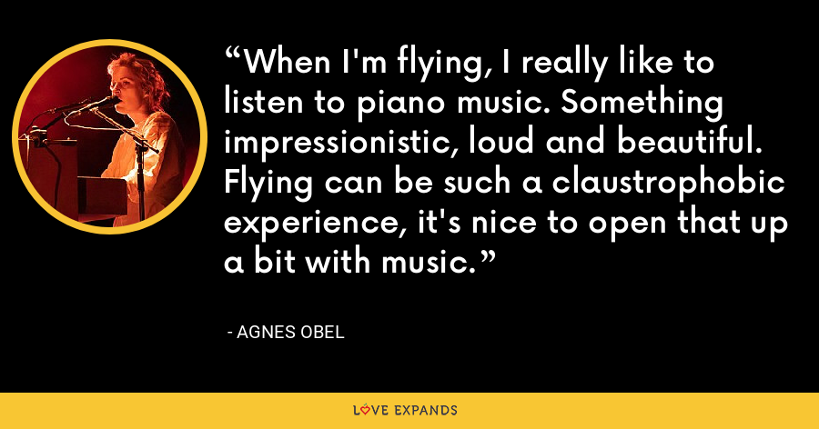 When I'm flying, I really like to listen to piano music. Something impressionistic, loud and beautiful. Flying can be such a claustrophobic experience, it's nice to open that up a bit with music. - Agnes Obel