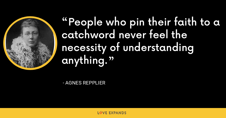 People who pin their faith to a catchword never feel the necessity of understanding anything. - Agnes Repplier