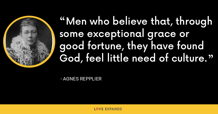 Men who believe that, through some exceptional grace or good fortune, they have found God, feel little need of culture. - Agnes Repplier