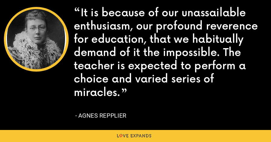 It is because of our unassailable enthusiasm, our profound reverence for education, that we habitually demand of it the impossible. The teacher is expected to perform a choice and varied series of miracles. - Agnes Repplier
