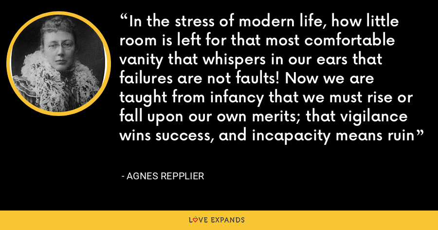In the stress of modern life, how little room is left for that most comfortable vanity that whispers in our ears that failures are not faults! Now we are taught from infancy that we must rise or fall upon our own merits; that vigilance wins success, and incapacity means ruin - Agnes Repplier