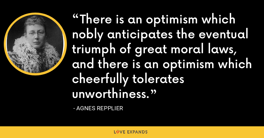 There is an optimism which nobly anticipates the eventual triumph of great moral laws, and there is an optimism which cheerfully tolerates unworthiness. - Agnes Repplier