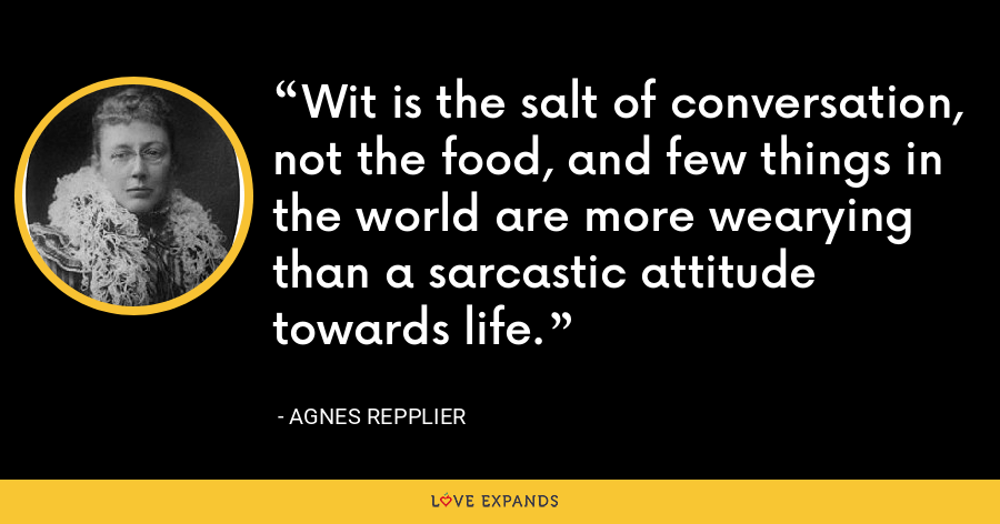 Wit is the salt of conversation, not the food, and few things in the world are more wearying than a sarcastic attitude towards life. - Agnes Repplier