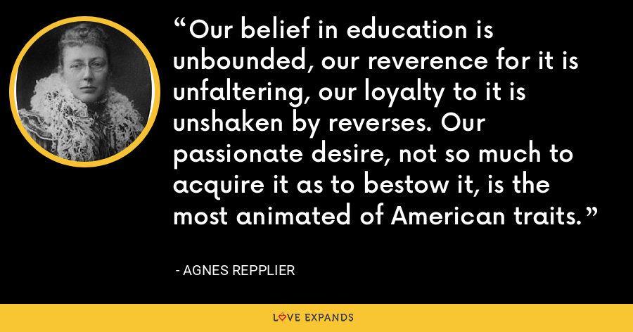 Our belief in education is unbounded, our reverence for it is unfaltering, our loyalty to it is unshaken by reverses. Our passionate desire, not so much to acquire it as to bestow it, is the most animated of American traits. - Agnes Repplier