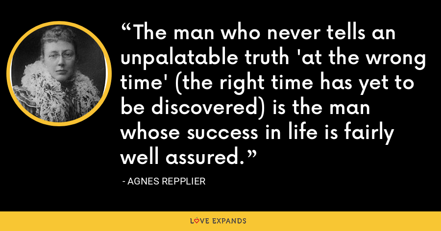 The man who never tells an unpalatable truth 'at the wrong time' (the right time has yet to be discovered) is the man whose success in life is fairly well assured. - Agnes Repplier