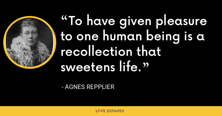 To have given pleasure to one human being is a recollection that sweetens life. - Agnes Repplier