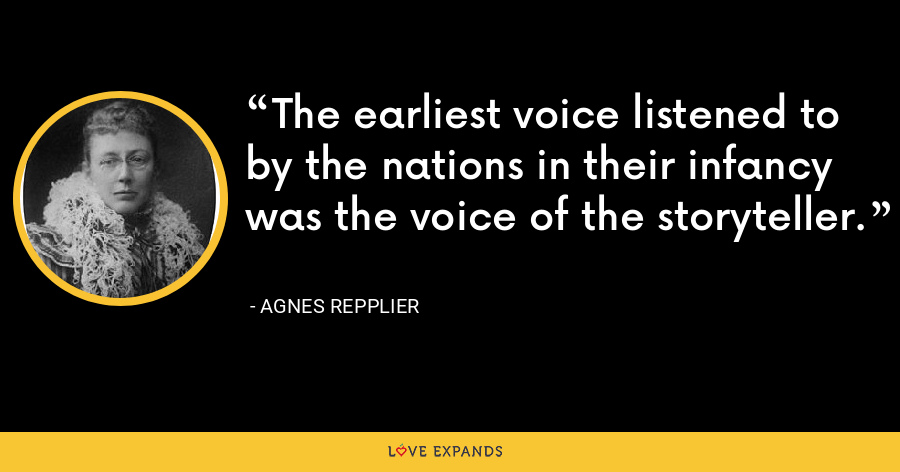 The earliest voice listened to by the nations in their infancy was the voice of the storyteller. - Agnes Repplier