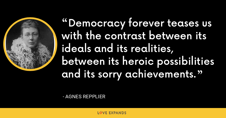 Democracy forever teases us with the contrast between its ideals and its realities, between its heroic possibilities and its sorry achievements. - Agnes Repplier
