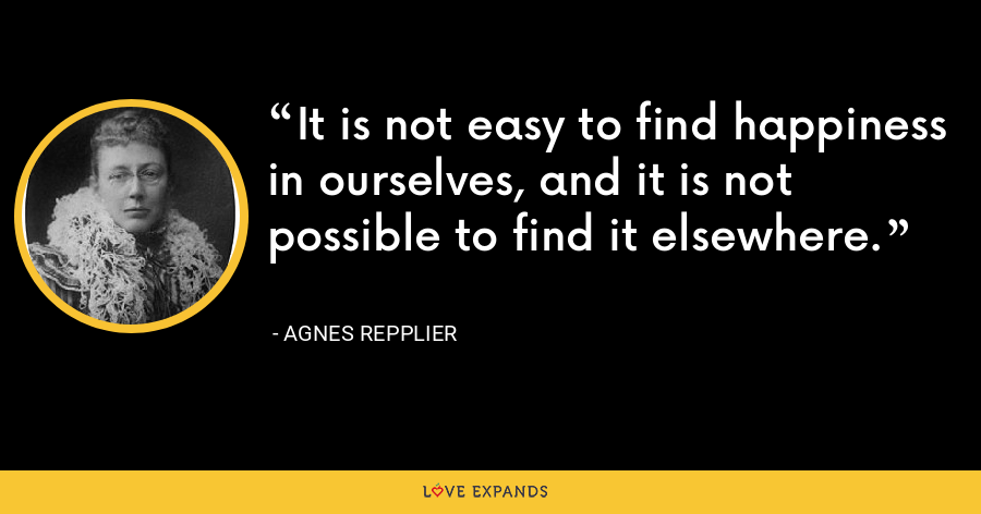 It is not easy to find happiness in ourselves, and it is not possible to find it elsewhere. - Agnes Repplier
