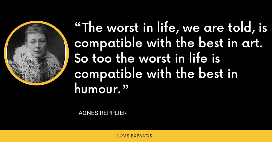 The worst in life, we are told, is compatible with the best in art. So too the worst in life is compatible with the best in humour. - Agnes Repplier