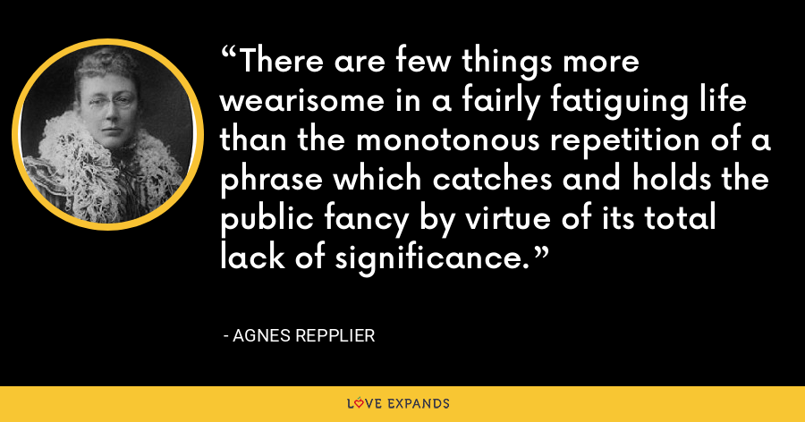 There are few things more wearisome in a fairly fatiguing life than the monotonous repetition of a phrase which catches and holds the public fancy by virtue of its total lack of significance. - Agnes Repplier