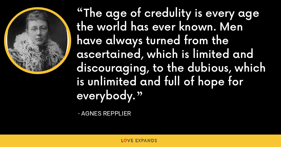 The age of credulity is every age the world has ever known. Men have always turned from the ascertained, which is limited and discouraging, to the dubious, which is unlimited and full of hope for everybody. - Agnes Repplier
