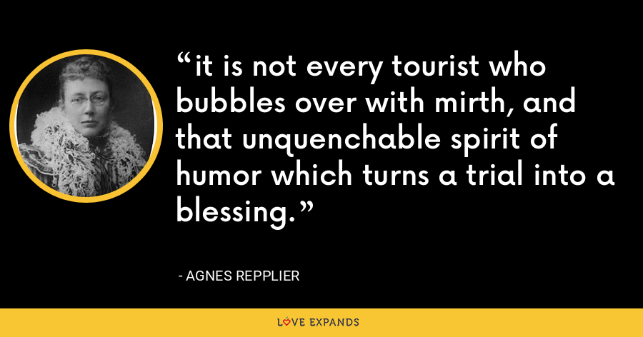 it is not every tourist who bubbles over with mirth, and that unquenchable spirit of humor which turns a trial into a blessing. - Agnes Repplier