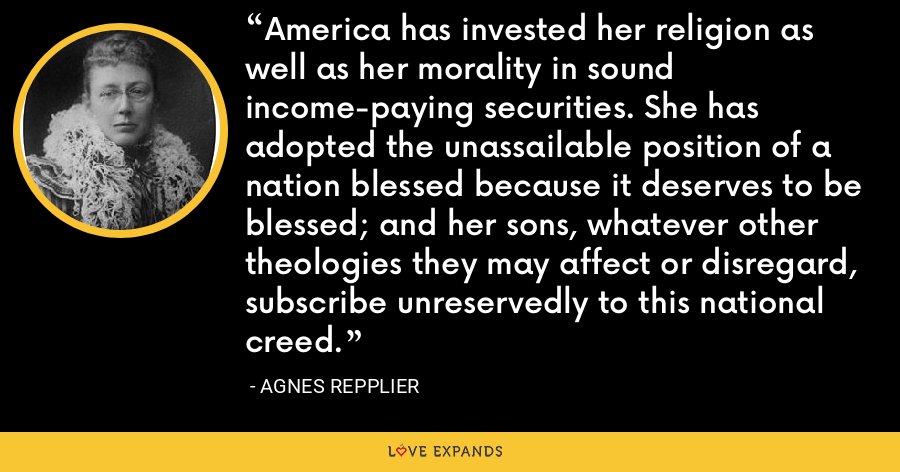 America has invested her religion as well as her morality in sound income-paying securities. She has adopted the unassailable position of a nation blessed because it deserves to be blessed; and her sons, whatever other theologies they may affect or disregard, subscribe unreservedly to this national creed. - Agnes Repplier