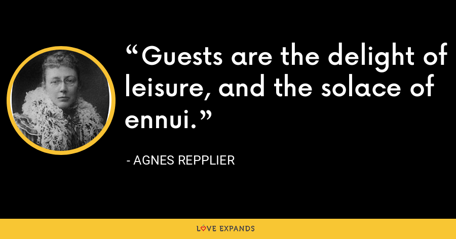 Guests are the delight of leisure, and the solace of ennui. - Agnes Repplier